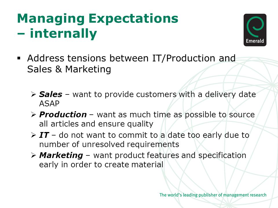 Managing Expectations – internally  Address tensions between IT/Production and Sales & Marketing  Sales – want to provide customers with a delivery date ASAP  Production – want as much time as possible to source all articles and ensure quality  IT – do not want to commit to a date too early due to number of unresolved requirements  Marketing – want product features and specification early in order to create material