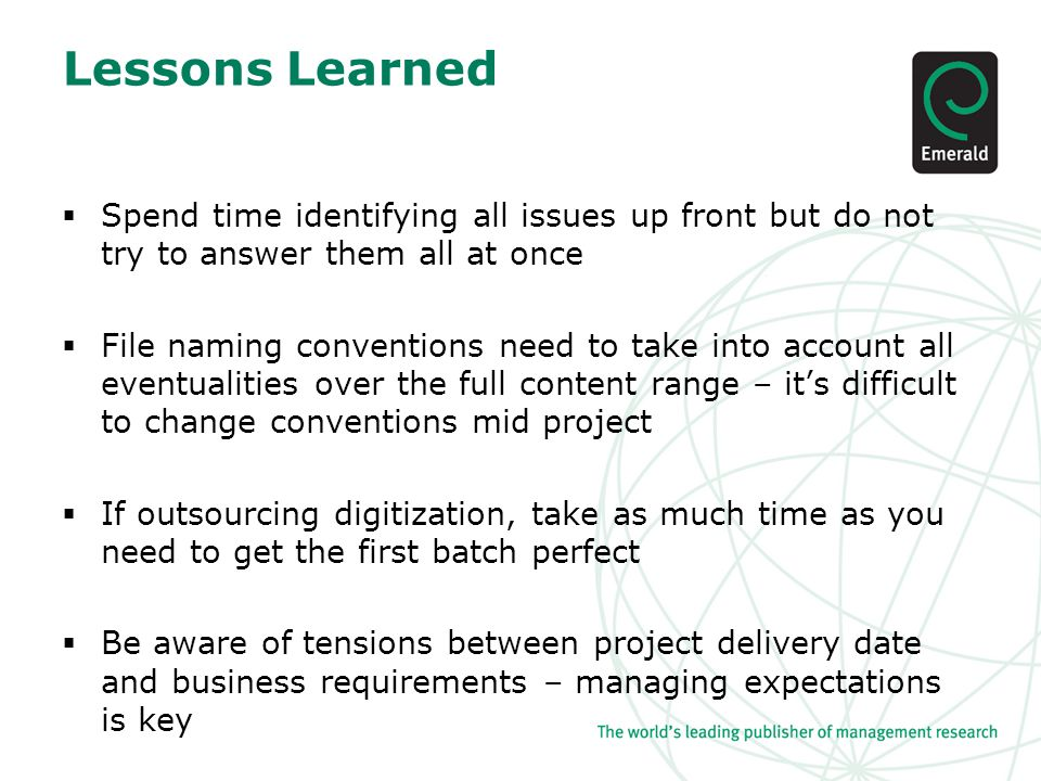 Lessons Learned  Spend time identifying all issues up front but do not try to answer them all at once  File naming conventions need to take into account all eventualities over the full content range – it's difficult to change conventions mid project  If outsourcing digitization, take as much time as you need to get the first batch perfect  Be aware of tensions between project delivery date and business requirements – managing expectations is key