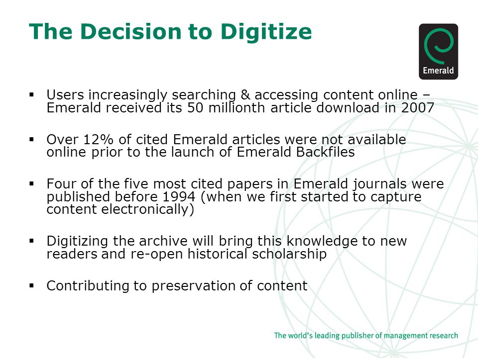 The Decision to Digitize  Users increasingly searching & accessing content online – Emerald received its 50 millionth article download in 2007  Over 12% of cited Emerald articles were not available online prior to the launch of Emerald Backfiles  Four of the five most cited papers in Emerald journals were published before 1994 (when we first started to capture content electronically)  Digitizing the archive will bring this knowledge to new readers and re-open historical scholarship  Contributing to preservation of content