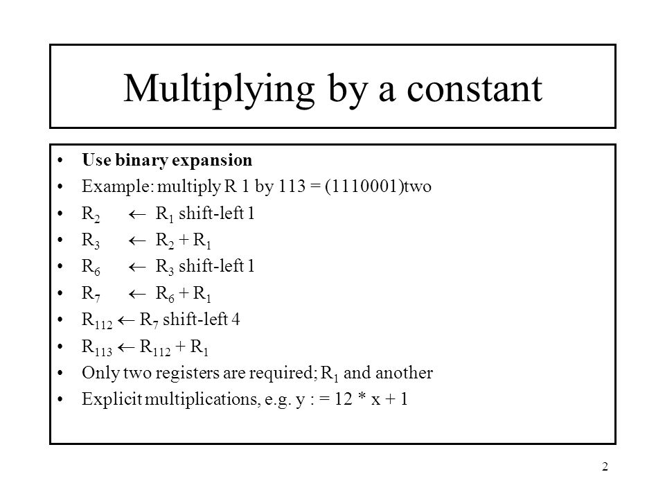 2 Multiplying by a constant Use binary expansion Example: multiply R 1 by 113 = (1110001)two R 2  R 1 shift-left 1 R 3  R 2 + R 1 R 6  R 3 shift-le