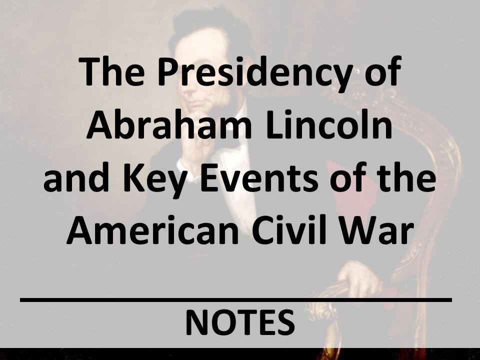 The Presidency of Abraham Lincoln and Key Events of the American Civil War NOTES