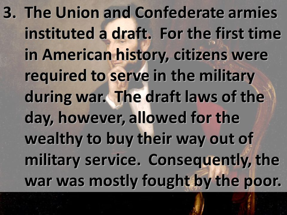 3. The Union and Confederate armies instituted a draft. For the first time in American history, citizens were required to serve in the military during