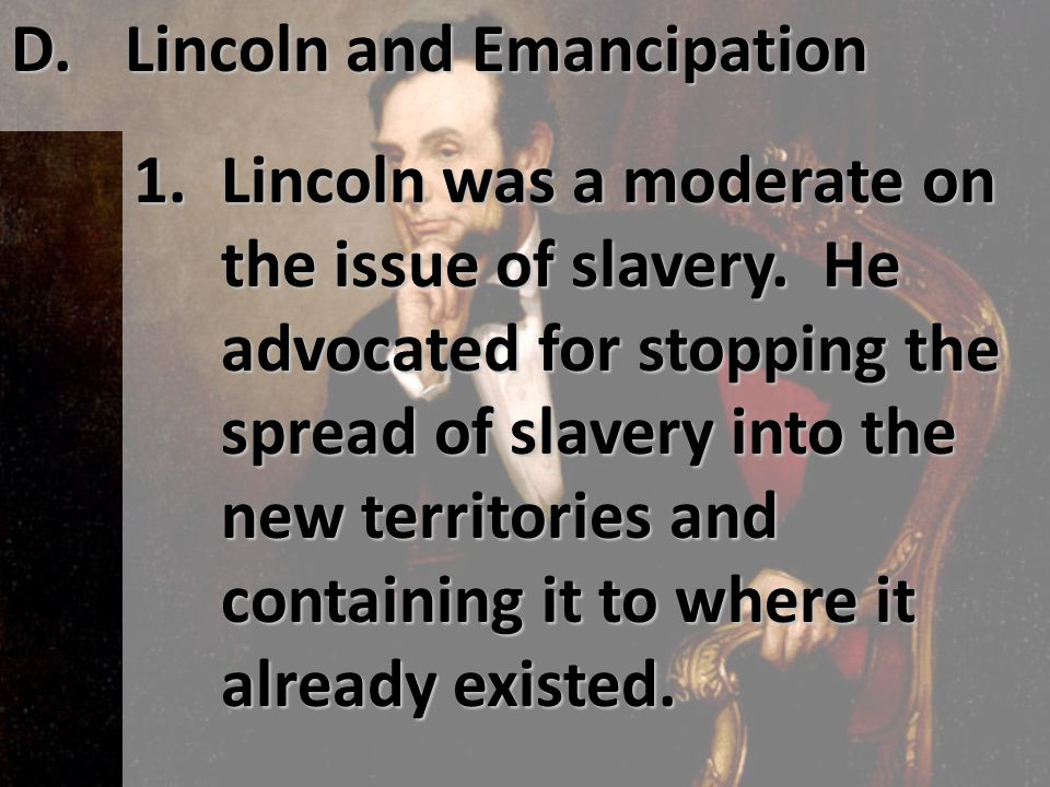 D. Lincoln and Emancipation 1. Lincoln was a moderate on the issue of slavery. He advocated for stopping the spread of slavery into the new territorie