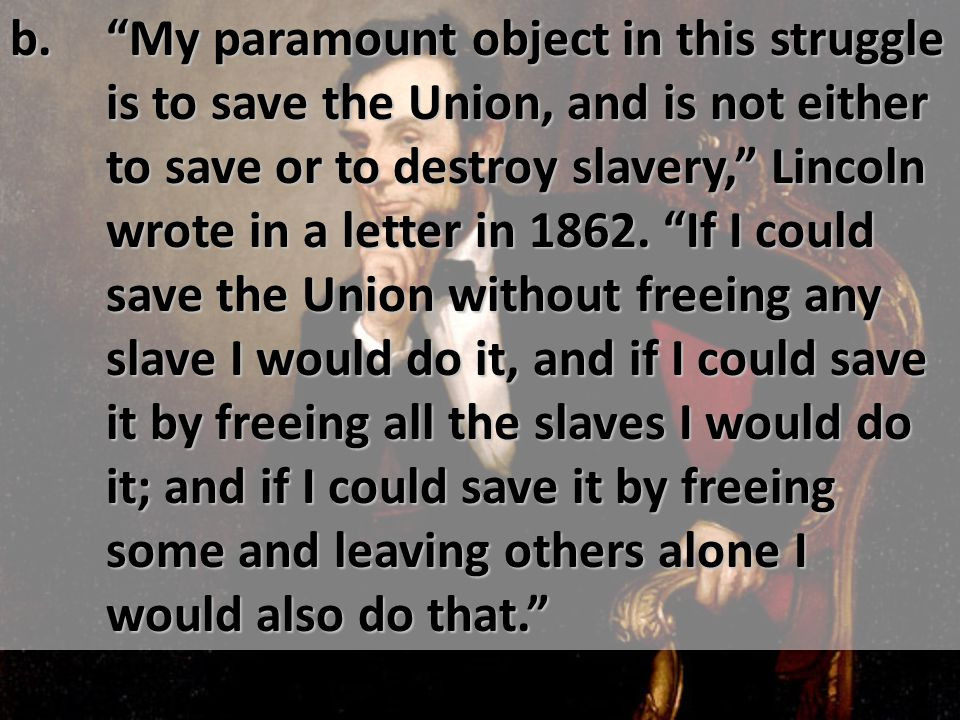 """b. """"My paramount object in this struggle is to save the Union, and is not either to save or to destroy slavery,"""" Lincoln wrote in a letter in 1862. """"I"""