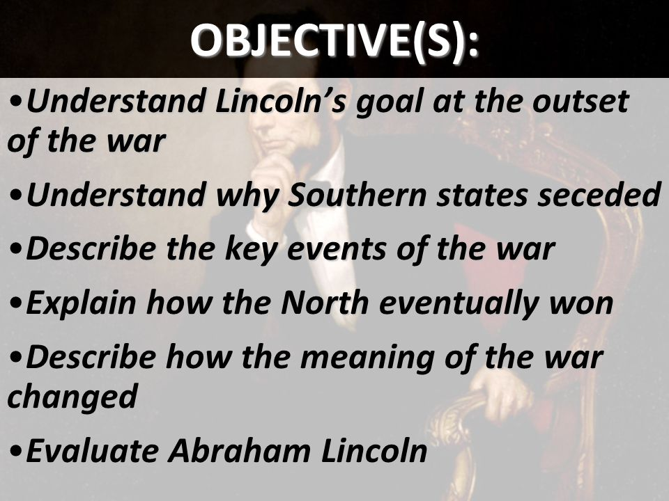 OBJECTIVE(S): Understand Lincoln's goal at the outset of the warUnderstand Lincoln's goal at the outset of the war Understand why Southern states sece