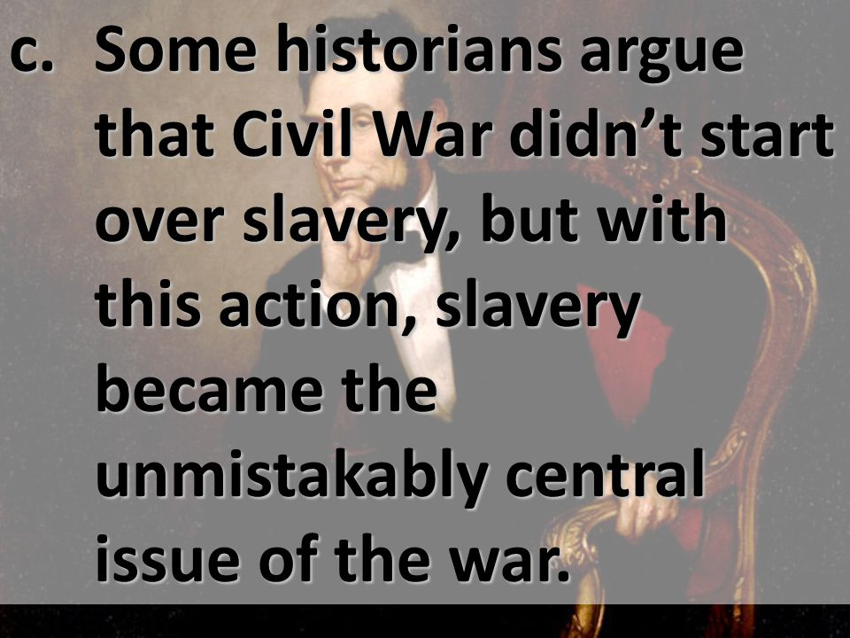 c. Some historians argue that Civil War didn't start over slavery, but with this action, slavery became the unmistakably central issue of the war.