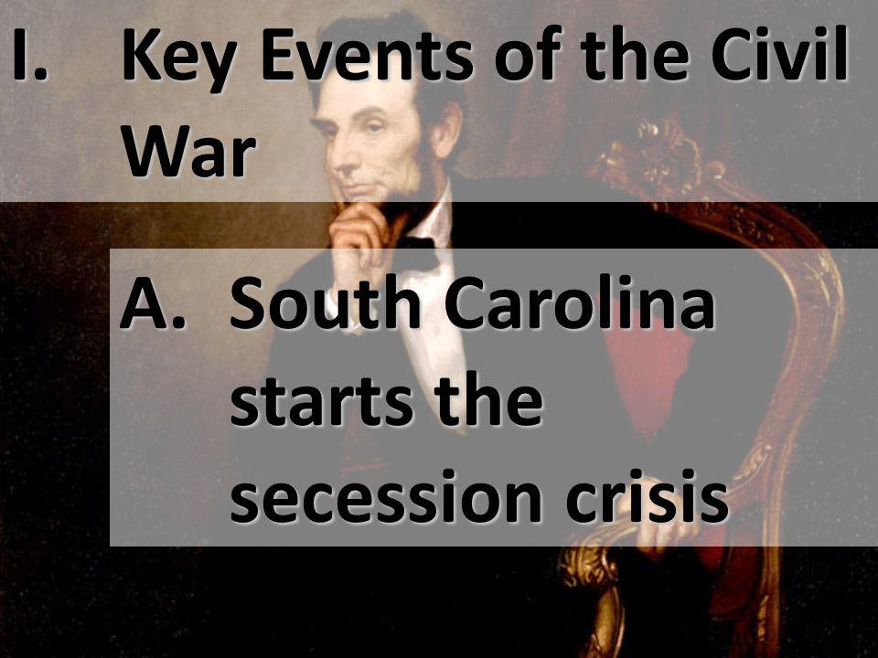 I. Key Events of the Civil War A. South Carolina starts the secession crisis
