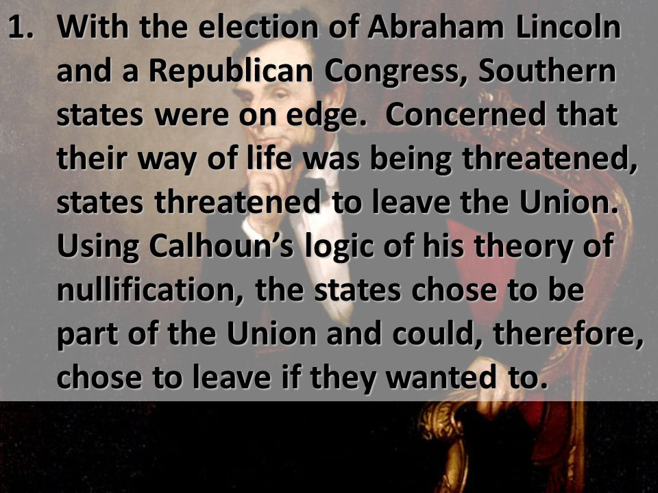 1. With the election of Abraham Lincoln and a Republican Congress, Southern states were on edge. Concerned that their way of life was being threatened