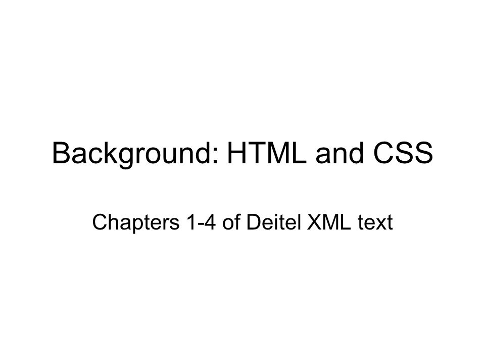Background: HTML and CSS Chapters 1-4 of Deitel XML text