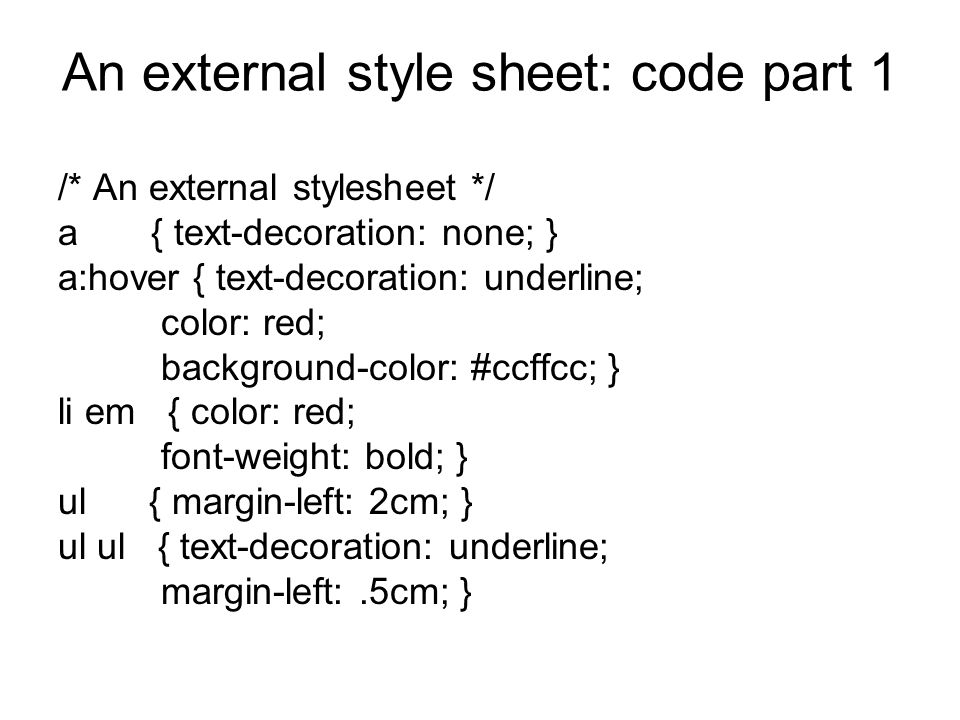An external style sheet: code part 1 /* An external stylesheet */ a { text-decoration: none; } a:hover { text-decoration: underline; color: red; background-color: #ccffcc; } li em { color: red; font-weight: bold; } ul { margin-left: 2cm; } ul ul { text-decoration: underline; margin-left:.5cm; }