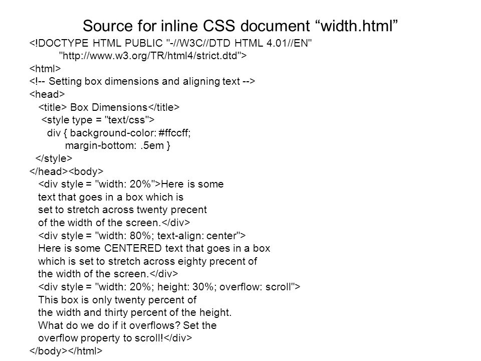 Source for inline CSS document width.html <!DOCTYPE HTML PUBLIC -//W3C//DTD HTML 4.01//EN http://www.w3.org/TR/html4/strict.dtd > Box Dimensions div { background-color: #ffccff; margin-bottom:.5em } Here is some text that goes in a box which is set to stretch across twenty precent of the width of the screen.