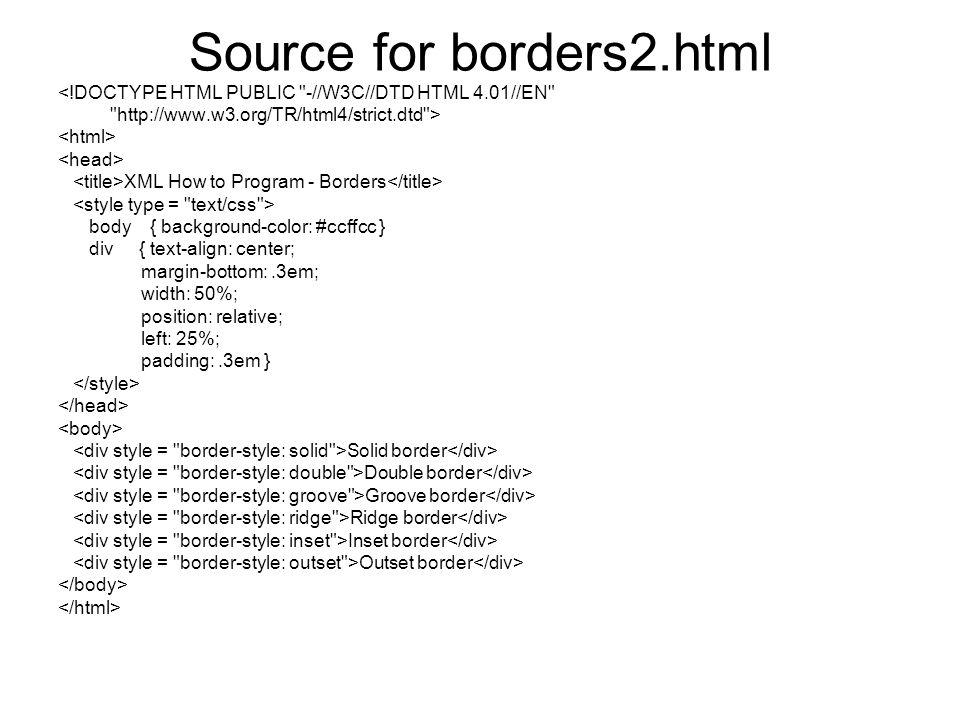 Source for borders2.html <!DOCTYPE HTML PUBLIC -//W3C//DTD HTML 4.01//EN http://www.w3.org/TR/html4/strict.dtd > XML How to Program - Borders body { background-color: #ccffcc } div { text-align: center; margin-bottom:.3em; width: 50%; position: relative; left: 25%; padding:.3em } Solid border Double border Groove border Ridge border Inset border Outset border
