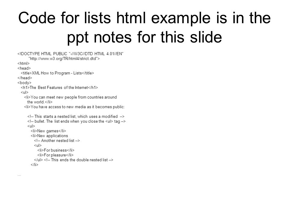 Code for lists html example is in the ppt notes for this slide <!DOCTYPE HTML PUBLIC -//W3C//DTD HTML 4.01//EN http://www.w3.org/TR/html4/strict.dtd > XML How to Program - Lists The Best Features of the Internet You can meet new people from countries around the world.
