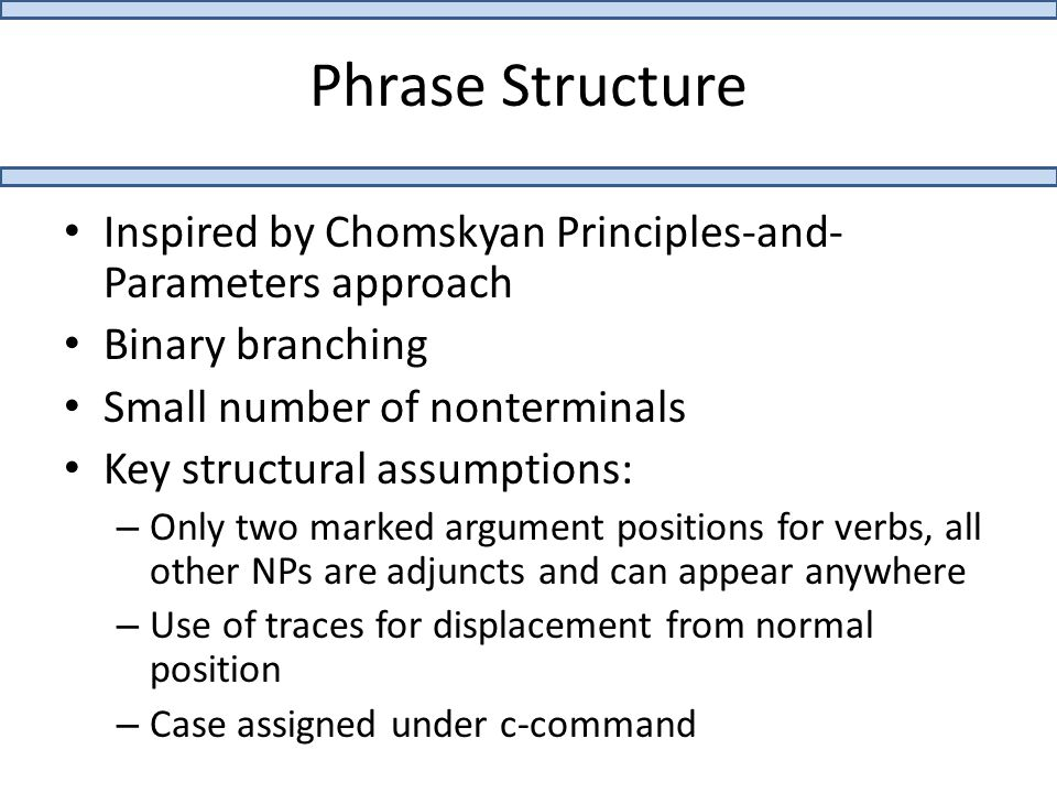 Phrase Structure Inspired by Chomskyan Principles-and- Parameters approach Binary branching Small number of nonterminals Key structural assumptions: – Only two marked argument positions for verbs, all other NPs are adjuncts and can appear anywhere – Use of traces for displacement from normal position – Case assigned under c-command