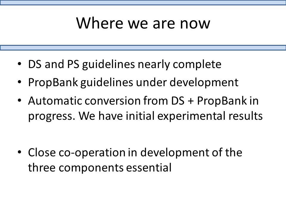 Where we are now DS and PS guidelines nearly complete PropBank guidelines under development Automatic conversion from DS + PropBank in progress.