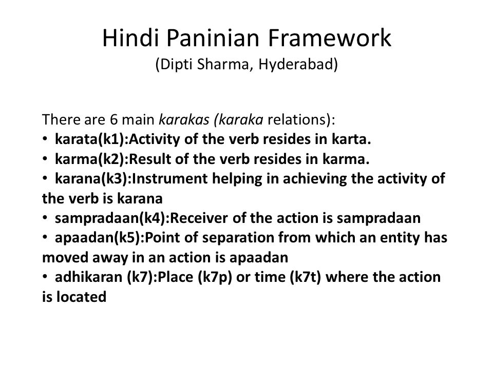 Hindi Paninian Framework (Dipti Sharma, Hyderabad) There are 6 main karakas (karaka relations): karata(k1):Activity of the verb resides in karta.