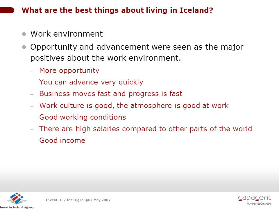 Invest.is / focus groups / May 2007 LOGO What are the best things about living in Iceland? Work environment Opportunity and advancement were seen as t