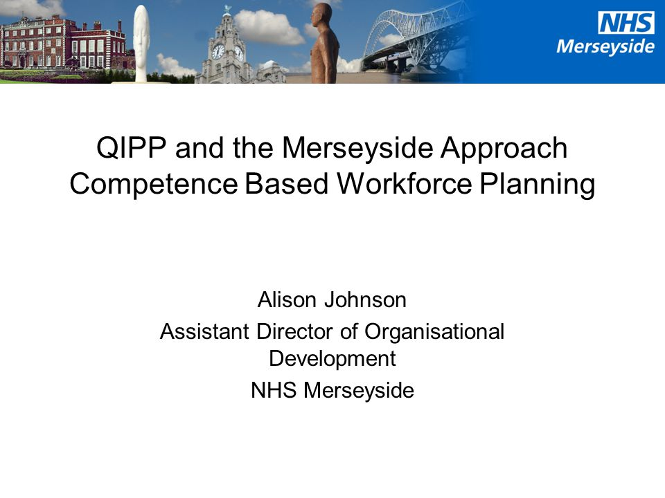 QIPP and the Merseyside Approach Competence Based Workforce Planning Alison Johnson Assistant Director of Organisational Development NHS Merseyside