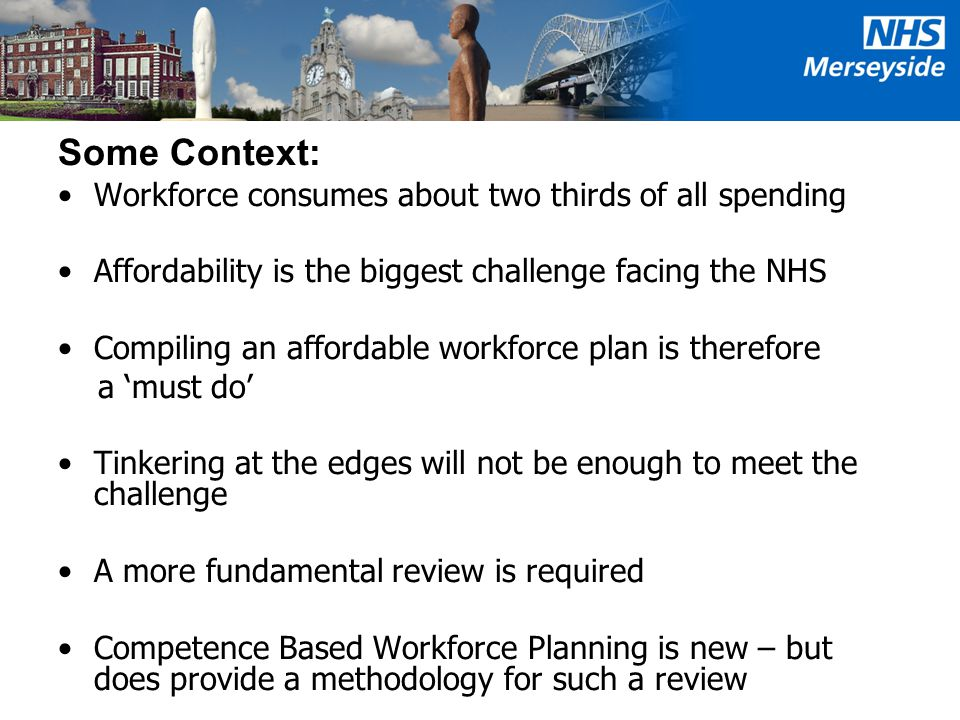 Some Context: Workforce consumes about two thirds of all spending Affordability is the biggest challenge facing the NHS Compiling an affordable workforce plan is therefore a 'must do' Tinkering at the edges will not be enough to meet the challenge A more fundamental review is required Competence Based Workforce Planning is new – but does provide a methodology for such a review