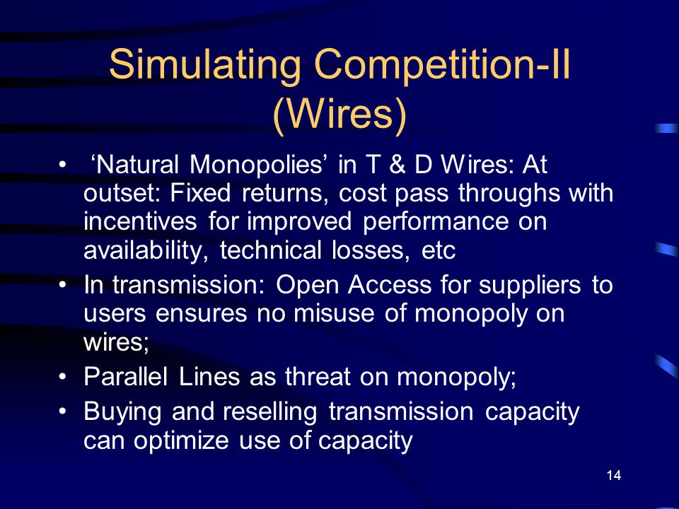 14 Simulating Competition-II (Wires) 'Natural Monopolies' in T & D Wires: At outset: Fixed returns, cost pass throughs with incentives for improved pe