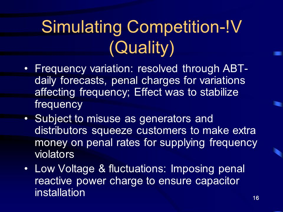 16 Simulating Competition-!V (Quality) Frequency variation: resolved through ABT- daily forecasts, penal charges for variations affecting frequency; E