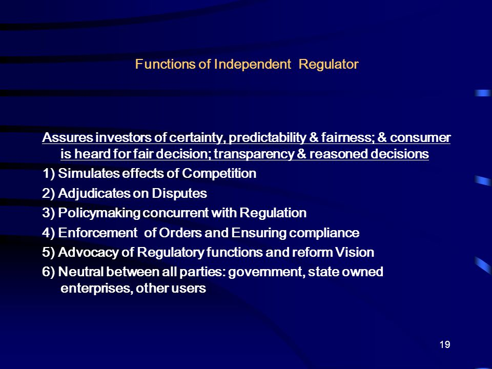 19 Functions of Independent Regulator Assures investors of certainty, predictability & fairness; & consumer is heard for fair decision; transparency & reasoned decisions 1) Simulates effects of Competition 2) Adjudicates on Disputes 3) Policymaking concurrent with Regulation 4) Enforcement of Orders and Ensuring compliance 5) Advocacy of Regulatory functions and reform Vision 6) Neutral between all parties: government, state owned enterprises, other users
