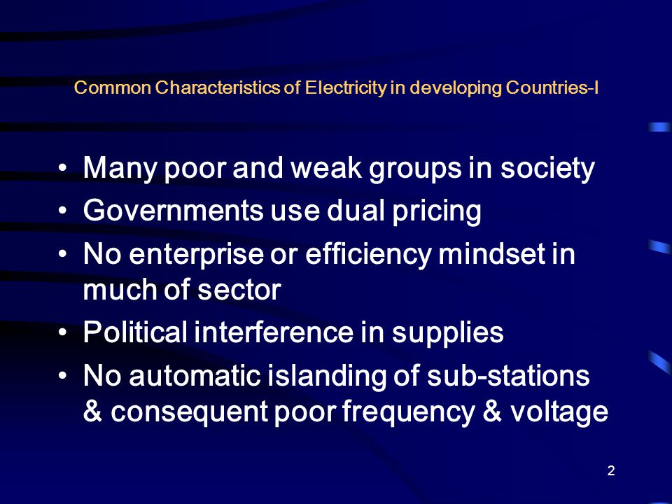 2 Common Characteristics of Electricity in developing Countries-I Many poor and weak groups in society Governments use dual pricing No enterprise or e