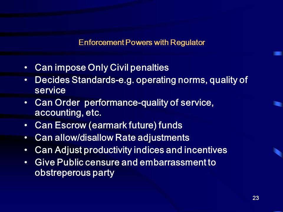 23 Enforcement Powers with Regulator Can impose Only Civil penalties Decides Standards-e.g. operating norms, quality of service Can Order performance-