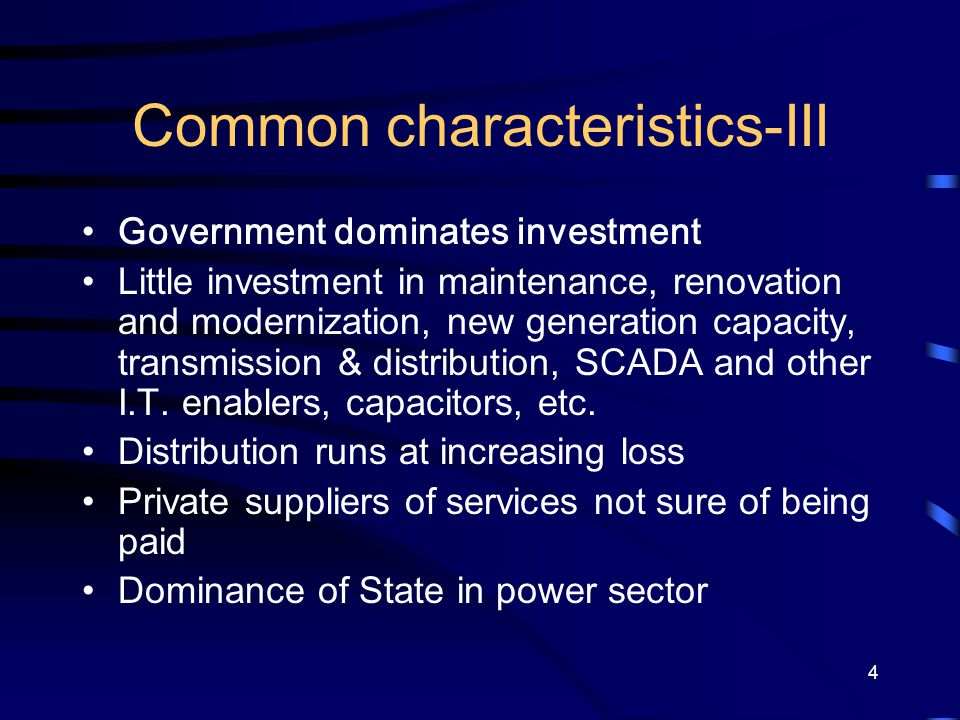 4 Common characteristics-III Government dominates investment Little investment in maintenance, renovation and modernization, new generation capacity,