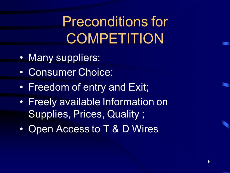 5 Preconditions for COMPETITION Many suppliers: Consumer Choice: Freedom of entry and Exit; Freely available Information on Supplies, Prices, Quality