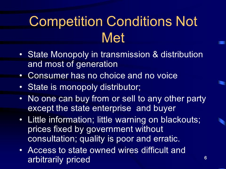 6 Competition Conditions Not Met State Monopoly in transmission & distribution and most of generation Consumer has no choice and no voice State is mon