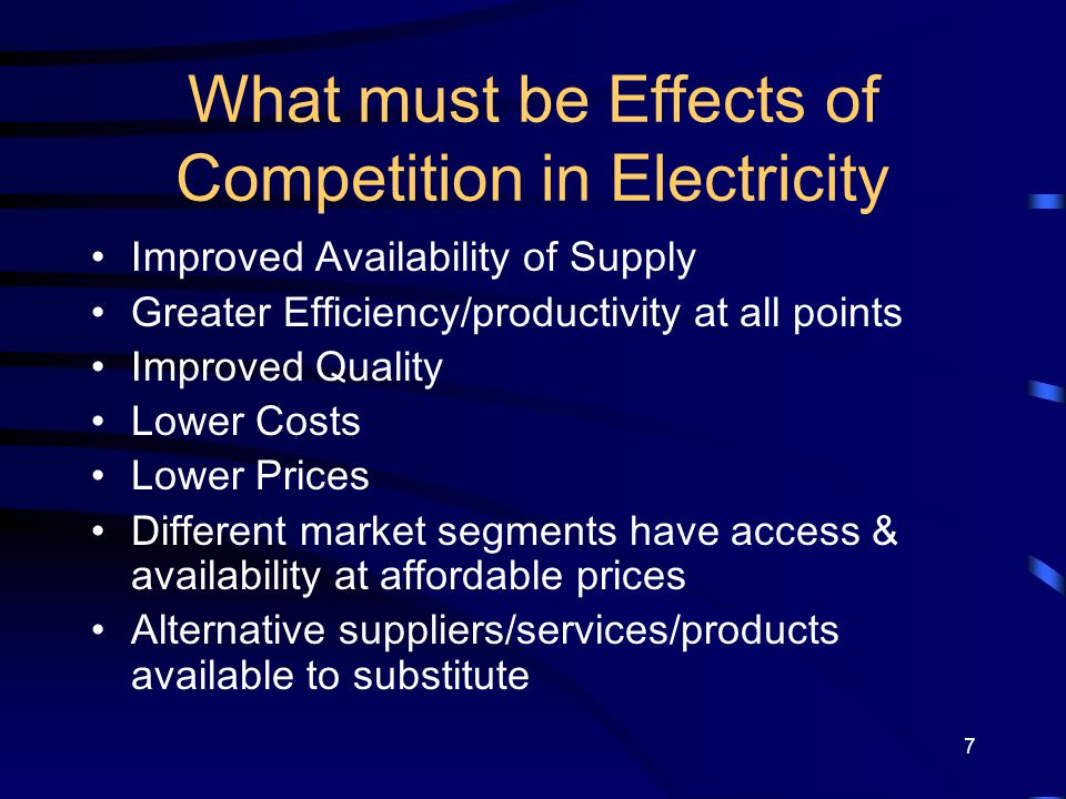 7 What must be Effects of Competition in Electricity Improved Availability of Supply Greater Efficiency/productivity at all points Improved Quality Lo