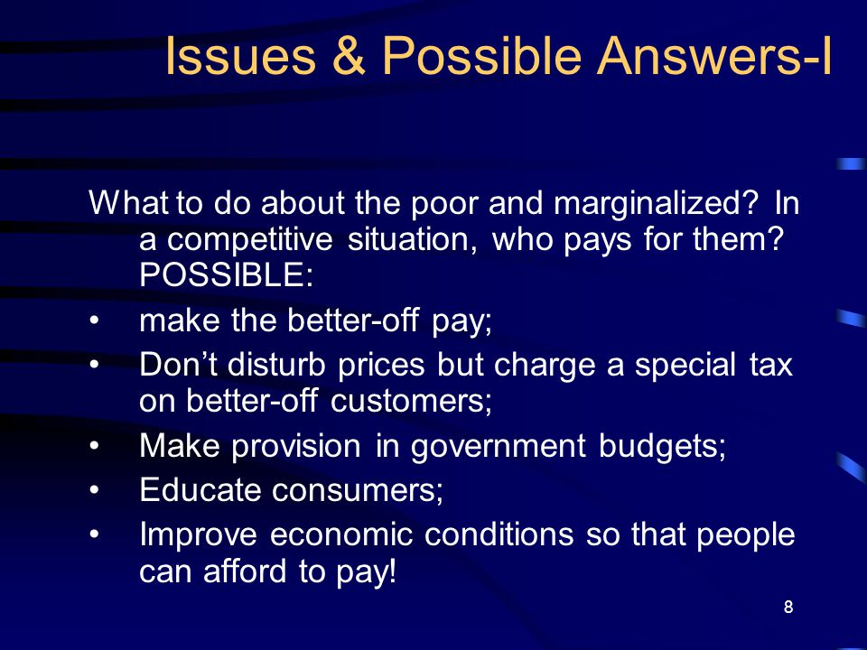 8 Issues & Possible Answers-I What to do about the poor and marginalized? In a competitive situation, who pays for them? POSSIBLE: make the better-off