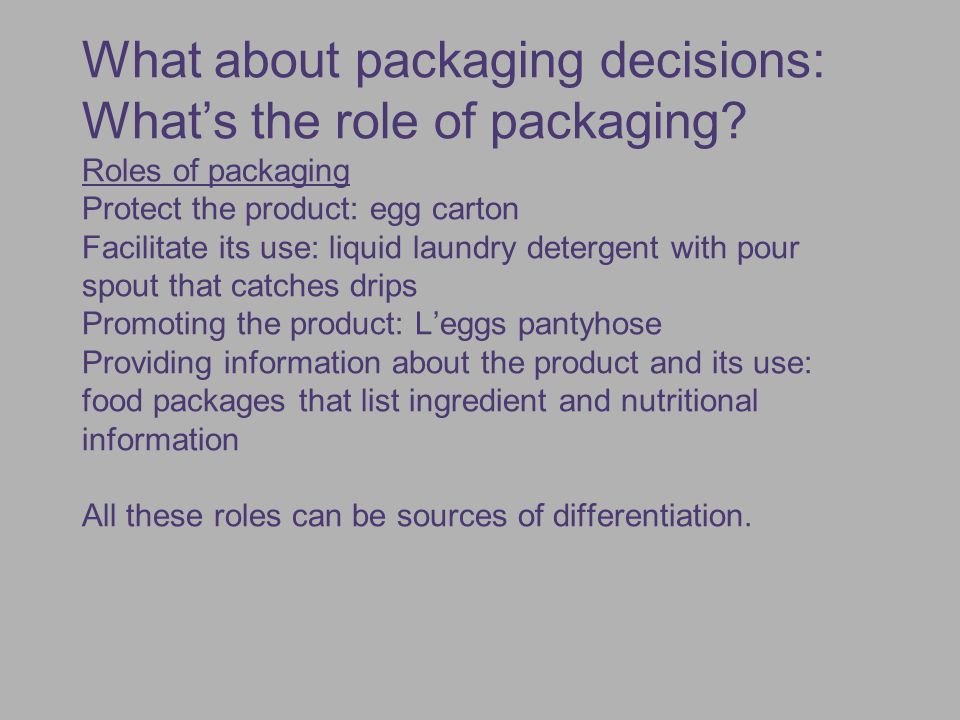What about packaging decisions: What's the role of packaging? Roles of packaging Protect the product: egg carton Facilitate its use: liquid laundry de