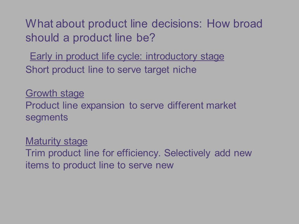 What about product line decisions: How broad should a product line be? Early in product life cycle: introductory stage Short product line to serve tar