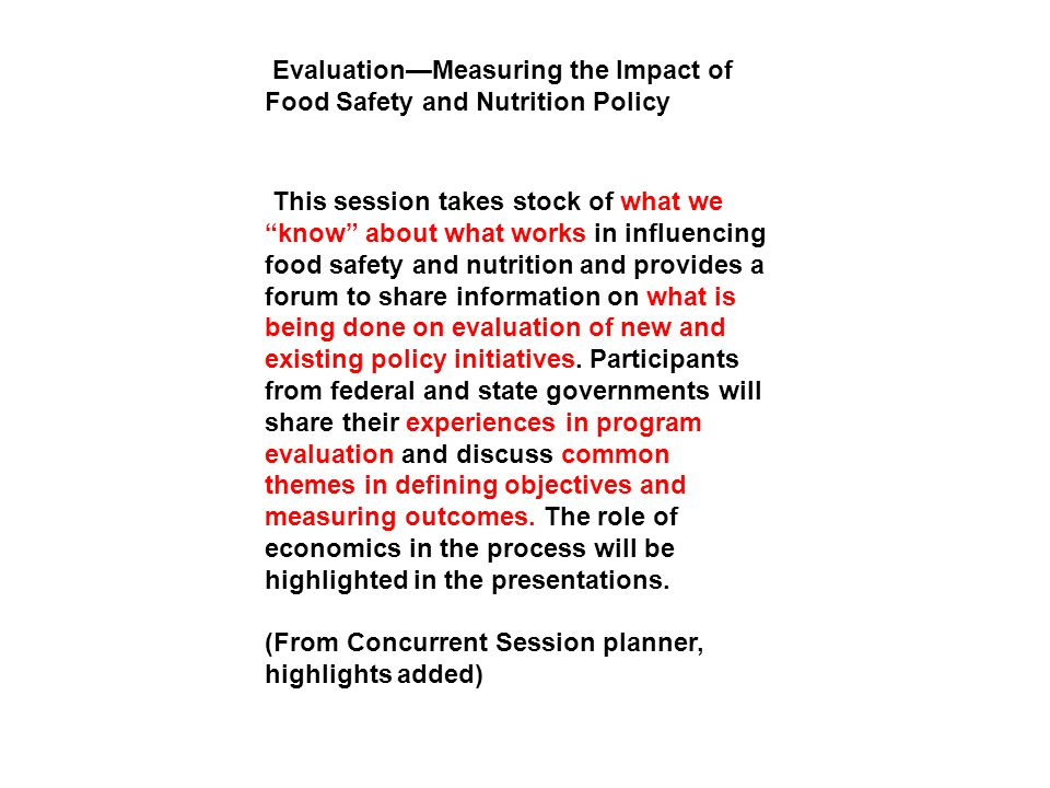 This session takes stock of what we know about what works in influencing food safety and nutrition and provides a forum to share information on what is being done on evaluation of new and existing policy initiatives.