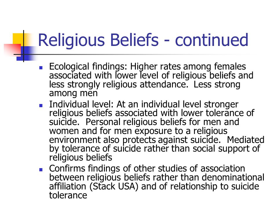 Religious Beliefs - continued Ecological findings: Higher rates among females associated with lower level of religious beliefs and less strongly religious attendance.