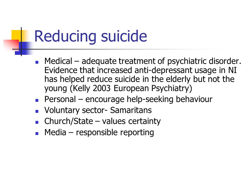 Reducing suicide Medical – adequate treatment of psychiatric disorder.