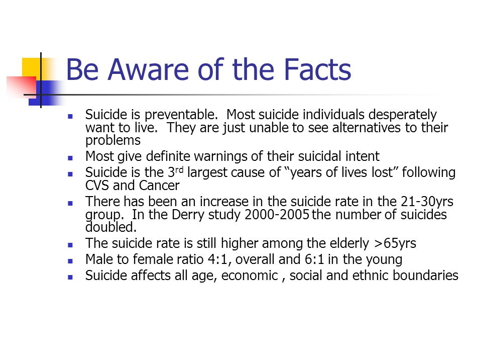 Be Aware of the Facts Suicide is preventable. Most suicide individuals desperately want to live.