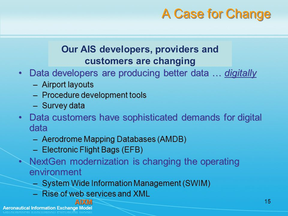15 A Case for Change Data developers are producing better data … digitally –Airport layouts –Procedure development tools –Survey data Data customers have sophisticated demands for digital data –Aerodrome Mapping Databases (AMDB) –Electronic Flight Bags (EFB) NextGen modernization is changing the operating environment –System Wide Information Management (SWIM) –Rise of web services and XML Data developers are producing better data … digitally –Airport layouts –Procedure development tools –Survey data Data customers have sophisticated demands for digital data –Aerodrome Mapping Databases (AMDB) –Electronic Flight Bags (EFB) NextGen modernization is changing the operating environment –System Wide Information Management (SWIM) –Rise of web services and XML Our AIS developers, providers and customers are changing