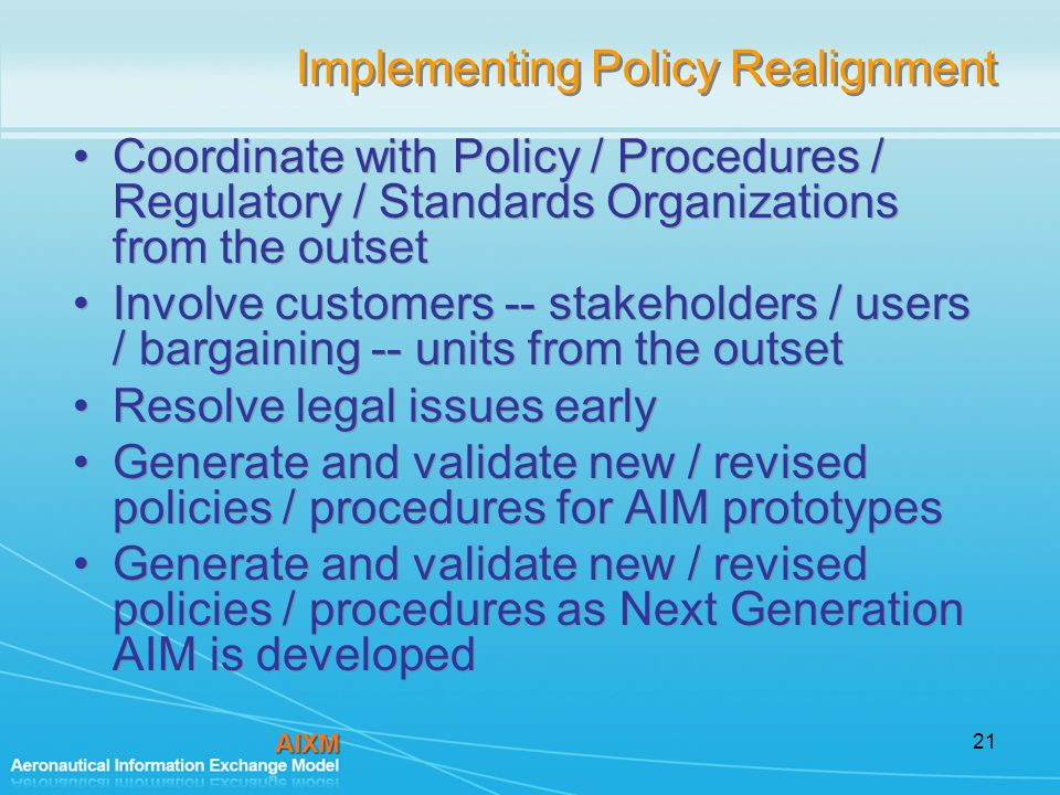 21 Implementing Policy Realignment Coordinate with Policy / Procedures / Regulatory / Standards Organizations from the outset Involve customers -- stakeholders / users / bargaining -- units from the outset Resolve legal issues early Generate and validate new / revised policies / procedures for AIM prototypes Generate and validate new / revised policies / procedures as Next Generation AIM is developed Coordinate with Policy / Procedures / Regulatory / Standards Organizations from the outset Involve customers -- stakeholders / users / bargaining -- units from the outset Resolve legal issues early Generate and validate new / revised policies / procedures for AIM prototypes Generate and validate new / revised policies / procedures as Next Generation AIM is developed