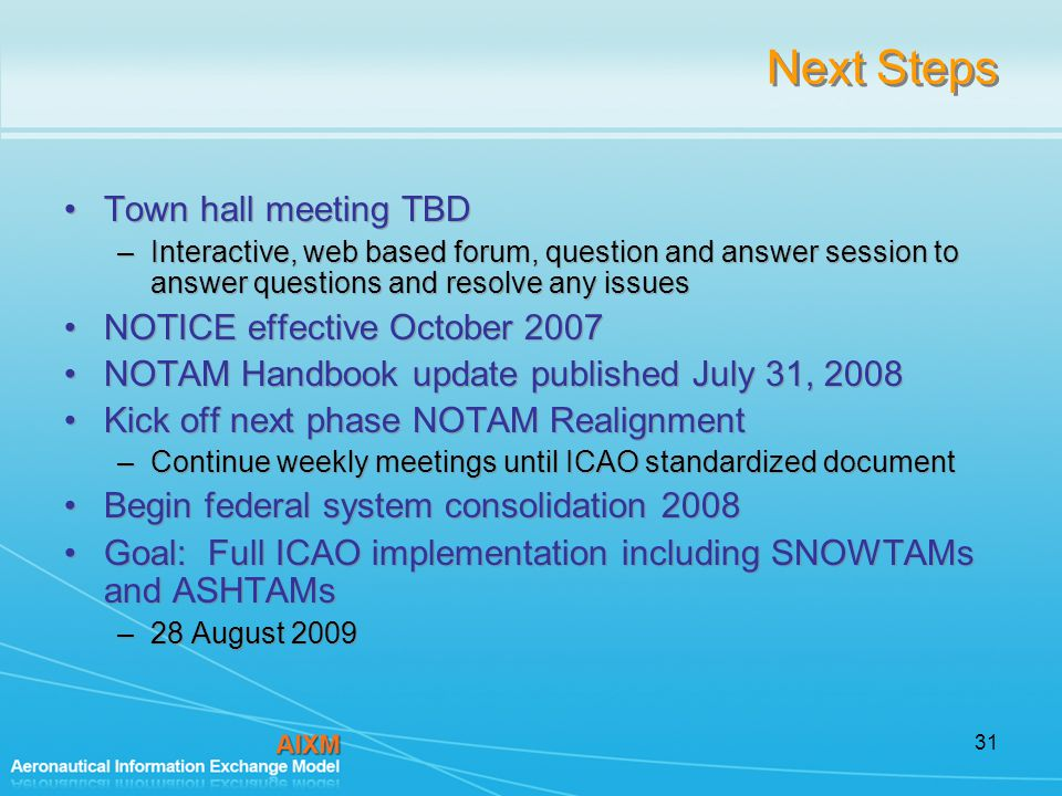 31 Next Steps Town hall meeting TBD –Interactive, web based forum, question and answer session to answer questions and resolve any issues NOTICE effective October 2007 NOTAM Handbook update published July 31, 2008 Kick off next phase NOTAM Realignment –Continue weekly meetings until ICAO standardized document Begin federal system consolidation 2008 Goal: Full ICAO implementation including SNOWTAMs and ASHTAMs –28 August 2009 Town hall meeting TBD –Interactive, web based forum, question and answer session to answer questions and resolve any issues NOTICE effective October 2007 NOTAM Handbook update published July 31, 2008 Kick off next phase NOTAM Realignment –Continue weekly meetings until ICAO standardized document Begin federal system consolidation 2008 Goal: Full ICAO implementation including SNOWTAMs and ASHTAMs –28 August 2009