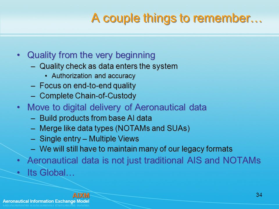 34 A couple things to remember… Quality from the very beginning –Quality check as data enters the system Authorization and accuracy –Focus on end-to-end quality –Complete Chain-of-Custody Move to digital delivery of Aeronautical data –Build products from base AI data –Merge like data types (NOTAMs and SUAs) –Single entry – Multiple Views –We will still have to maintain many of our legacy formats Aeronautical data is not just traditional AIS and NOTAMs Its Global… Quality from the very beginning –Quality check as data enters the system Authorization and accuracy –Focus on end-to-end quality –Complete Chain-of-Custody Move to digital delivery of Aeronautical data –Build products from base AI data –Merge like data types (NOTAMs and SUAs) –Single entry – Multiple Views –We will still have to maintain many of our legacy formats Aeronautical data is not just traditional AIS and NOTAMs Its Global…