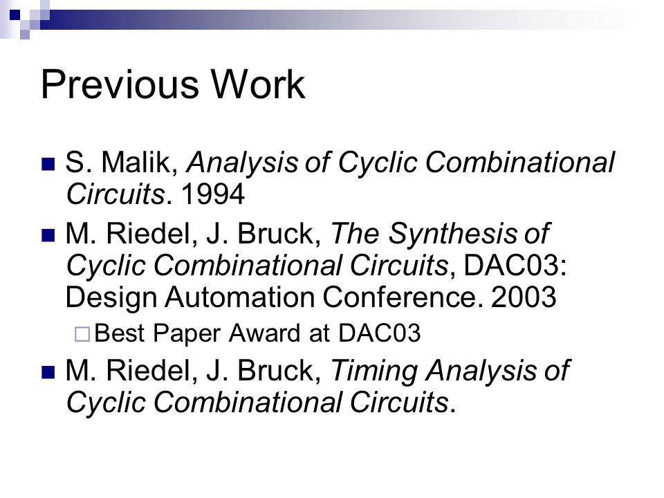 Previous Work S. Malik, Analysis of Cyclic Combinational Circuits. 1994 M. Riedel, J. Bruck, The Synthesis of Cyclic Combinational Circuits, DAC03: De