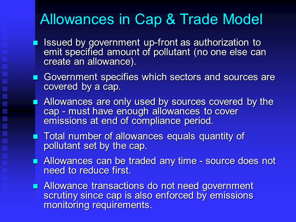 Allowances in Cap & Trade Model Issued by government up-front as authorization to emit specified amount of pollutant (no one else can create an allowa