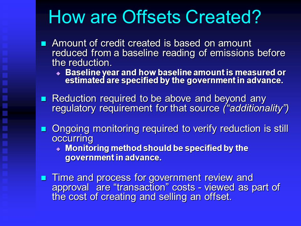 How are Offsets Created? Amount of credit created is based on amount reduced from a baseline reading of emissions before the reduction. Amount of cred