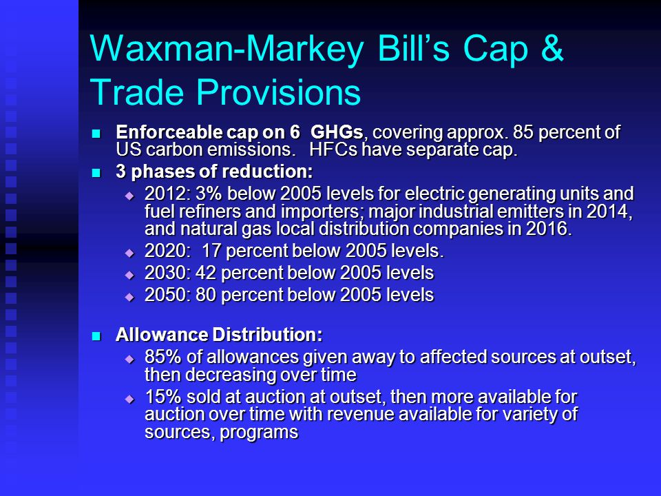 Waxman-Markey Bill's Cap & Trade Provisions Enforceable cap on 6 GHGs, covering approx. 85 percent of US carbon emissions. HFCs have separate cap. Enf