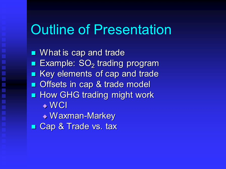 Outline of Presentation What is cap and trade What is cap and trade Example: SO 2 trading program Example: SO 2 trading program Key elements of cap an
