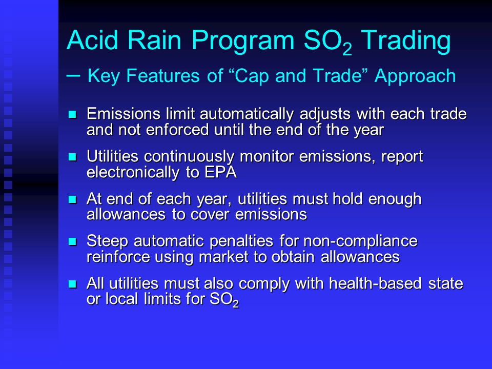 "Acid Rain Program SO 2 Trading – Key Features of ""Cap and Trade"" Approach Emissions limit automatically adjusts with each trade and not enforced until"