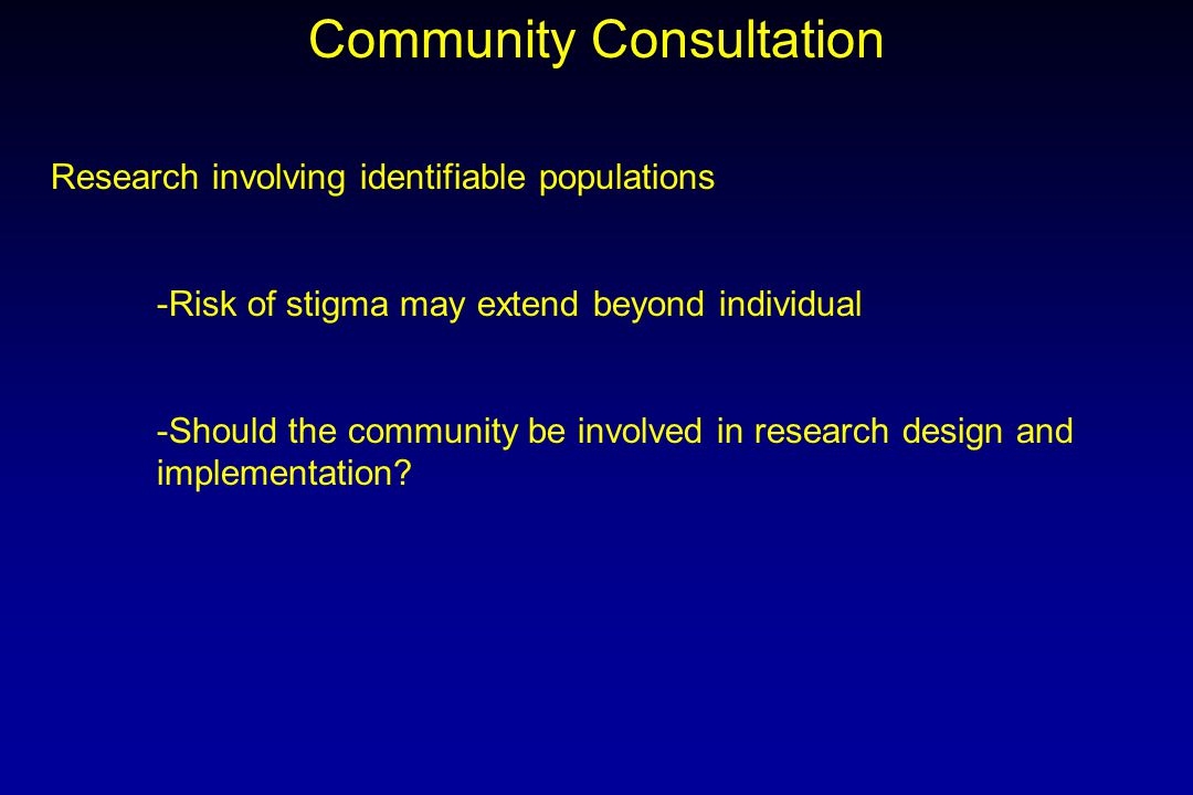 Community Consultation Research involving identifiable populations -Risk of stigma may extend beyond individual -Should the community be involved in research design and implementation?